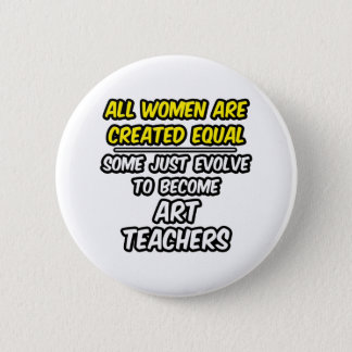 All Women Are Created Equal...Art Teachers 2 Inch Round Button