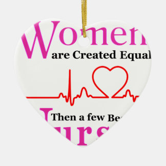 All Women Are Created Equal Then a Few Become Nurs Ceramic Ornament
