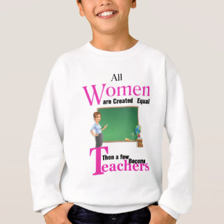 All Women Are Created Equal Then a Few Become Teac Sweatshirt