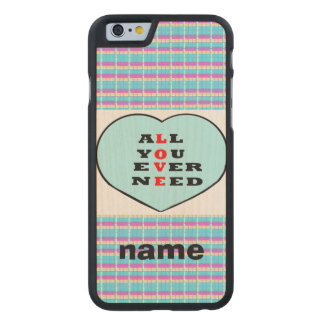All You Ever Need Love, in a heart,add name Carved® Maple iPhone 6 Case