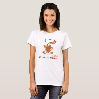 All You Need Is Coffee! Funny T-Shirt