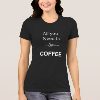 All you need is Coffee T-Shirt