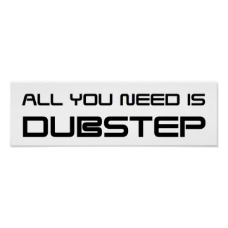ALL YOU NEED IS DUBSTEP WOB WOB WHOMP WHOMP POSTER