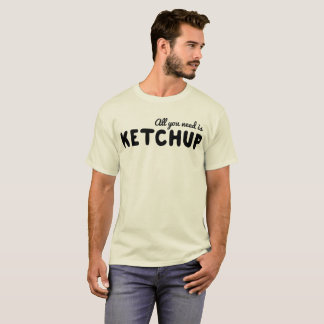 All You Need is Ketchup T-Shirt