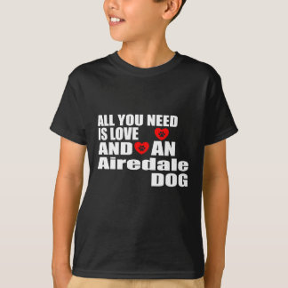ALL YOU NEED IS LOVE Airedale DOGS DESIGNS T-Shirt