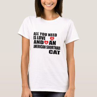 ALL YOU NEED IS LOVE AMERICAN SHORTHAIR CAT DESIGN T-Shirt