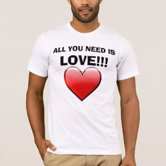 ALL YOU NEED IS, LOVE!!! lOVE LOVE LOVE!!! T-Shirt