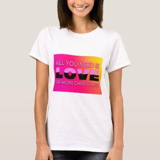 All you need is love or more chocolate T-Shirt