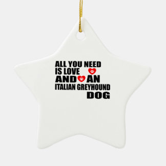 All You Need Love ITALIAN GREYHOUND Dogs Designs Ceramic Ornament