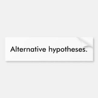 'Alternative hypotheses.' Bumper Sticker