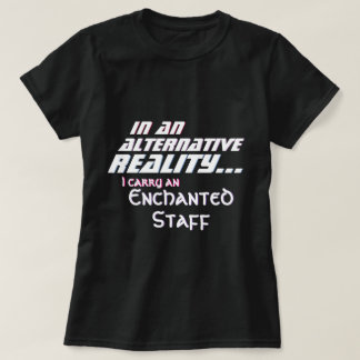 Alternative Reality I Carry an Enchanted Staff T-Shirt