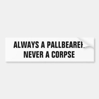 Always a pallbearer never a corpse car bumper sticker