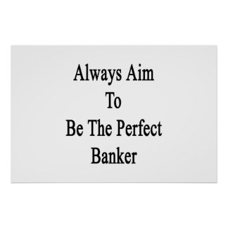 Always Aim To Be The Perfect Banker Poster