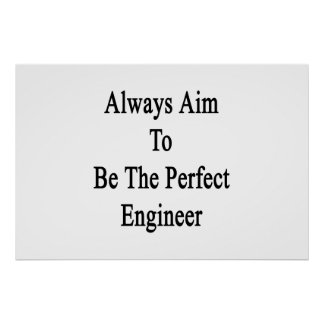 Always Aim To Be The Perfect Engineer Poster