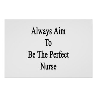 Always Aim To Be The Perfect Nurse Poster