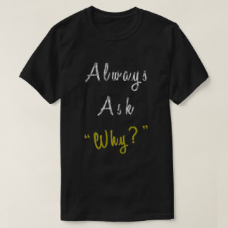 Always ask why T-Shirt