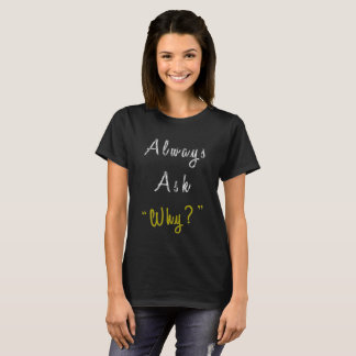"Always ask ""Why?"" T-Shirt"