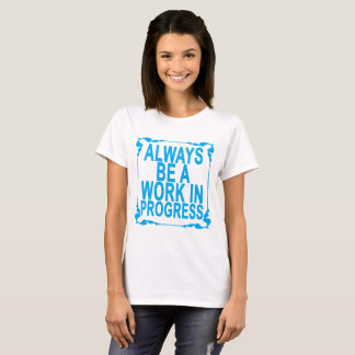 ALWAYS BE A WORK IN PROGRESS ..png T-Shirt
