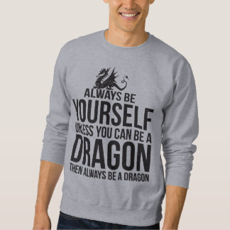 Always Be Yourself. Unless You Can Be A Dragon. Sweatshirt