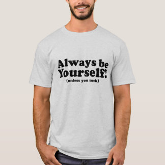 Always Be Yourself! (unless you suck) T-Shirt