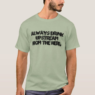 Always drink upstream from the herd. T-Shirt