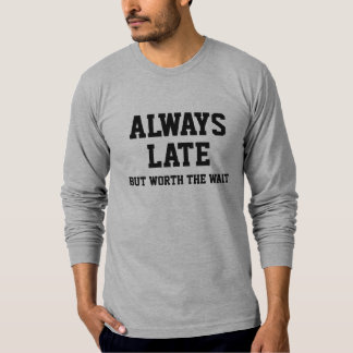 Always late but worth the wait T-Shirt
