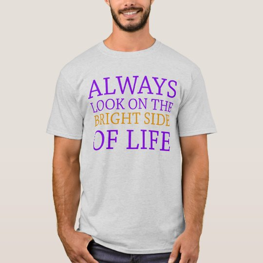 always look on the bright side of life T-Shirt