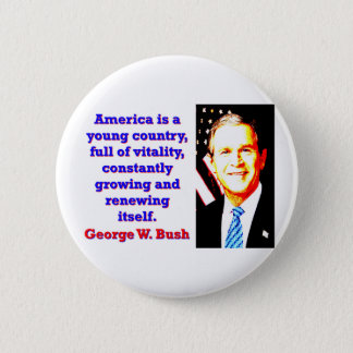 America Is A Young Country - G W Bush 2 Inch Round Button