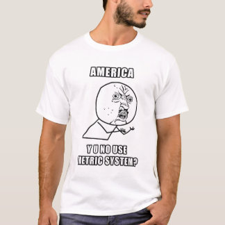 America Y U No Use Metric System T-Shirt