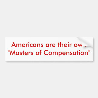 """Americans are their own """"Masters of Compensation"""" Car Bumper Sticker"""