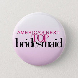 America's Next Top Bridesmaid 2 Inch Round Button