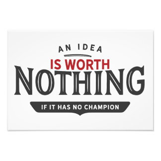 An idea is worth nothing if it has no champion. photo print