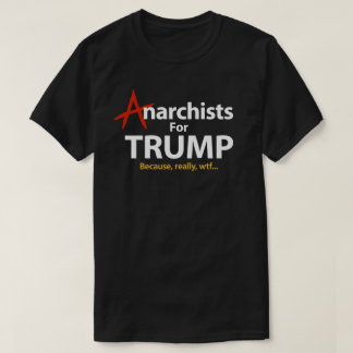 Anarchists For Donald Trump President Because WTF T-Shirt