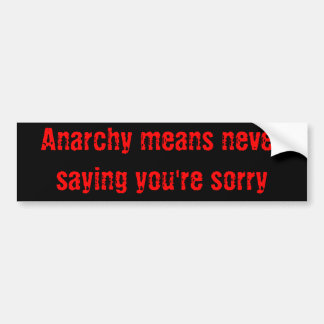 Anarchy means never saying you're sorry bumper sticker