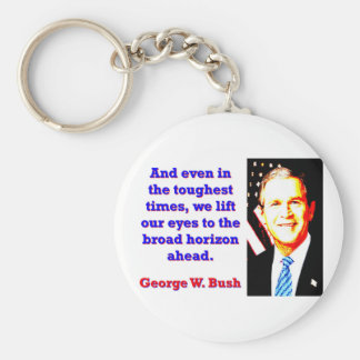 And Even In The Toughest Times - G W Bush Basic Round Button Keychain