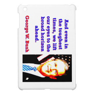 And Even In The Toughest Times - G W Bush Case For The iPad Mini