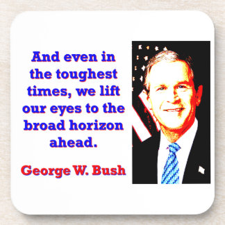 And Even In The Toughest Times - G W Bush Coaster