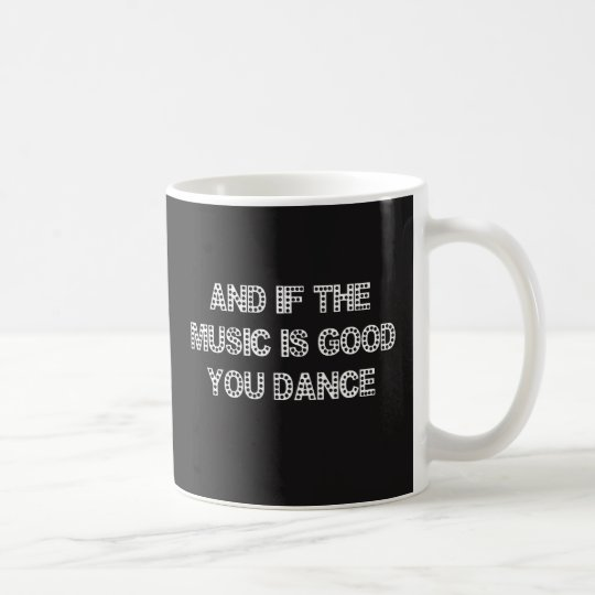 And if the Music is Good, You Dance! Coffee Mug