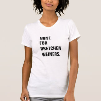 And None for Gretchen Weiners T-Shirt