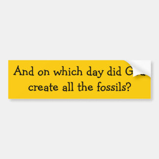 And on which day did God create all the fossils? Bumper Sticker