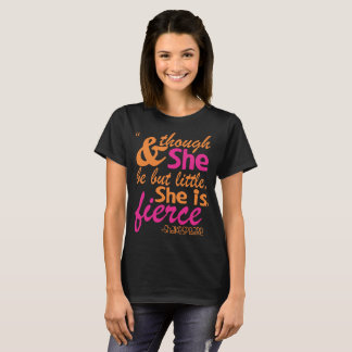 And Though She Be But Little But She Is Fierce T-Shirt