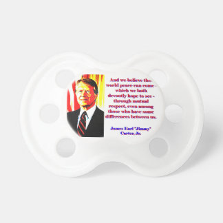 And We Believe That World Peace - Jimmy Carter Pacifier