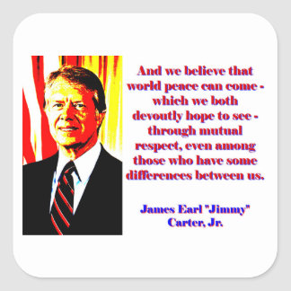 And We Believe That World Peace - Jimmy Carter Square Sticker