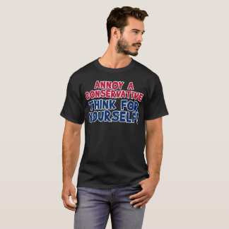 Annoy A Conservative - Think For Yourself! For Him T-Shirt