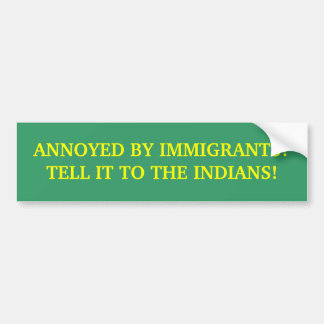 ANNOYED BY IMMIGRANTS? BUMPER STICKER