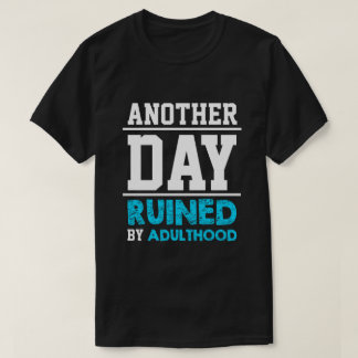 Another Day Ruined by Adulthood T-Shirt