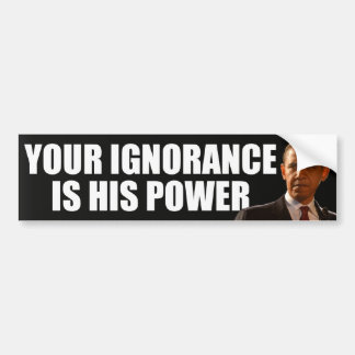 Anti Obama: Your ignorance is his power Bumper Sticker