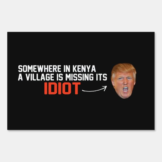 Anti-Trump - A village is missing its idiot - - .p Sign