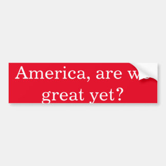 Anti-Trump America, are we great yet? Bumper Sticker