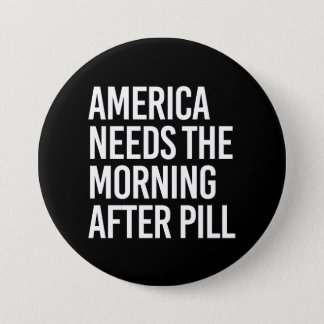 ANTI-TRUMP - AMERICA NEEDS THE MORNING AFTER PILL  3 INCH ROUND BUTTON